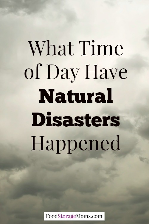 What Time Of Day Have Natural Disasters Happened | via www.foodstoragemoms.com