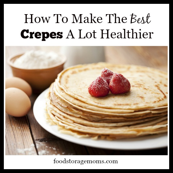 How To Make The Best Crepes A Lot Healthier   by FoodStorageMoms.com